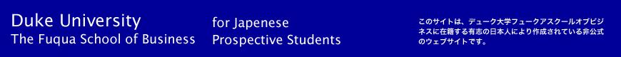 for Japenese Prospective Students このサイトは、デューク大学フュークアスクールオブビジネスに在籍する有志の日本人により作成されている非公式のウェブサイトです。